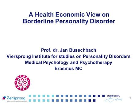 1 A Health Economic View on Borderline Personality Disorder Prof. dr. Jan Busschbach Viersprong Institute for studies on Personality Disorders Medical.