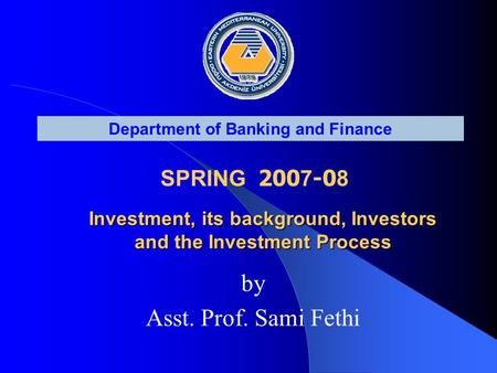 Department of Banking and Finance SPRING 200 7 -0 8 Investment, its background, Investors and the Investment Process Investment, its background, Investors.