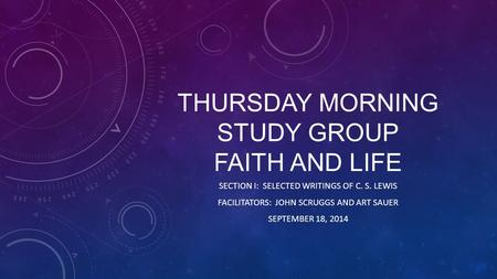 THURSDAY MORNING STUDY GROUP FAITH AND LIFE SECTION I: SELECTED WRITINGS OF C. S. LEWIS FACILITATORS: JOHN SCRUGGS AND ART SAUER SEPTEMBER 18, 2014.