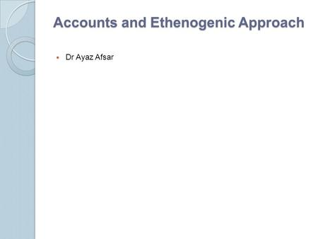 <strong>Accounts</strong> and Ethenogenic Approach Dr Ayaz Afsar. Introduction The rationale of much of this lecture is located in the interpretive, ethnographic paradigm.