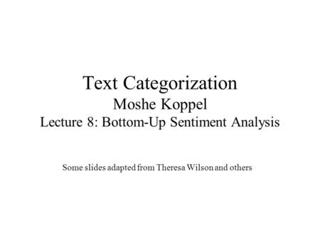 Text Categorization Moshe Koppel Lecture 8: Bottom-Up Sentiment Analysis Some slides adapted from Theresa Wilson and others.