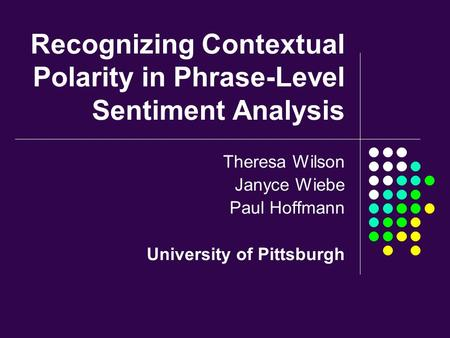 Recognizing Contextual Polarity in Phrase-Level Sentiment Analysis Theresa Wilson Janyce Wiebe Paul Hoffmann University of Pittsburgh.