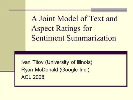 A Joint Model of Text and Aspect Ratings for Sentiment Summarization Ivan Titov (University of Illinois) Ryan McDonald (Google Inc.) ACL 2008.