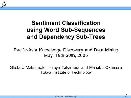 Made with OpenOffice.org 1 Sentiment Classification using Word Sub-Sequences and Dependency Sub-Trees Pacific-Asia Knowledge Discovery and Data Mining.