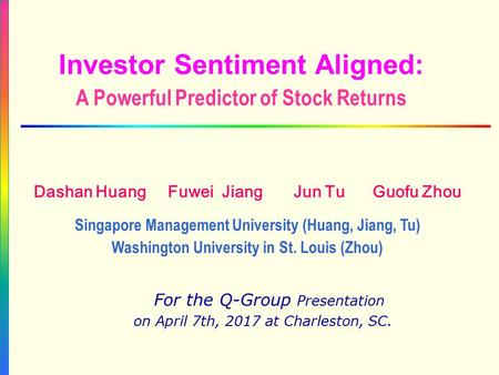 Investor Sentiment Aligned: A Powerful Predictor of Stock Returns For the Q-Group Presentation on April 7th, 2017 at Charleston, SC. Dashan Huang Fuwei.