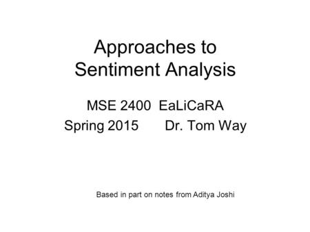 Approaches to Sentiment Analysis MSE 2400 EaLiCaRA Spring 2015 Dr. Tom Way Based in part on notes from Aditya Joshi.