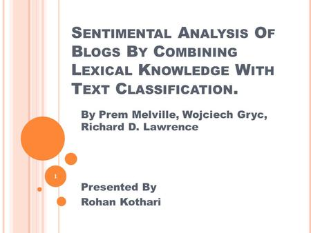 S ENTIMENTAL A NALYSIS O F B LOGS B Y C OMBINING L EXICAL K NOWLEDGE W ITH T EXT C LASSIFICATION. 1 By Prem Melville, Wojciech Gryc, Richard D. Lawrence.