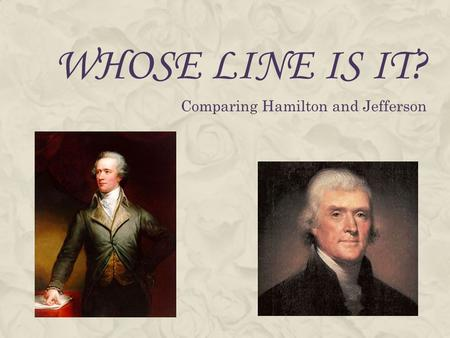 WHOSE LINE IS IT? Comparing Hamilton and Jefferson.
