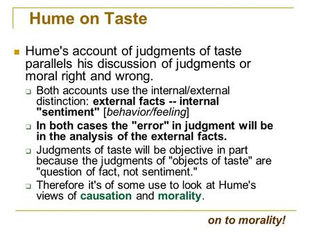 Hume on Taste Hume's account of judgments of taste parallels his discussion of judgments or moral right and wrong.  Both accounts use the internal/external.