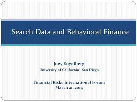 Joey Engelberg University of California - San Diego Financial Risks International Forum March 21, 2014 Search Data and Behavioral Finance.
