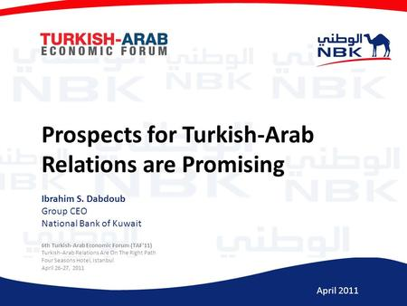 April 2011 Prospects for Turkish-Arab Relations are Promising Ibrahim S. Dabdoub Group CEO National Bank of Kuwait 6th Turkish-Arab Economic Forum (TAF'11)