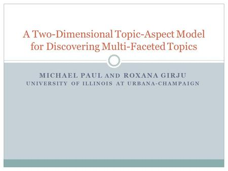 MICHAEL PAUL AND ROXANA GIRJU UNIVERSITY OF ILLINOIS AT URBANA-CHAMPAIGN A Two-Dimensional Topic-Aspect Model for Discovering Multi-Faceted Topics.