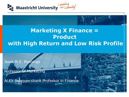 Marketing X Finance = Product with High Return and Low Risk Profile Joost M.E. Pennings Professor of Marketing ALEX Beleggersbank Professor in Finance.
