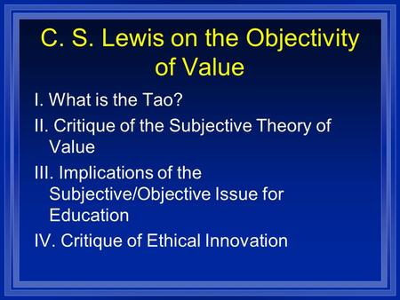 C. S. Lewis on the Objectivity of Value I. What is the Tao? II. Critique of the Subjective Theory of Value III. Implications of the Subjective/Objective.