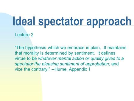 "Ideal spectator approach Lecture 2 ""The hypothesis which we embrace is plain. It maintains that morality is determined by sentiment. It defines virtue."