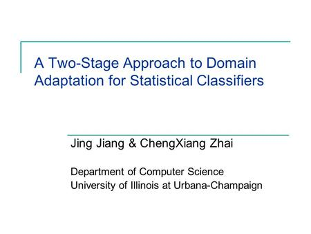 A Two-Stage Approach to Domain Adaptation for Statistical Classifiers Jing Jiang & ChengXiang Zhai Department of Computer Science University of Illinois.