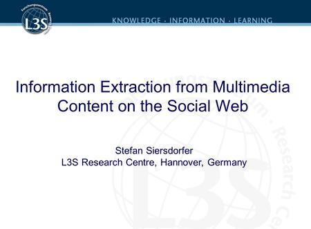 Information Extraction from Multimedia Content on the Social Web Stefan Siersdorfer L3S Research Centre, Hannover, Germany.