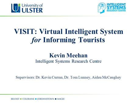 VISIT: Virtual Intelligent System for Informing Tourists Kevin Meehan Intelligent Systems Research Centre Supervisors: Dr. Kevin Curran, Dr. Tom Lunney,