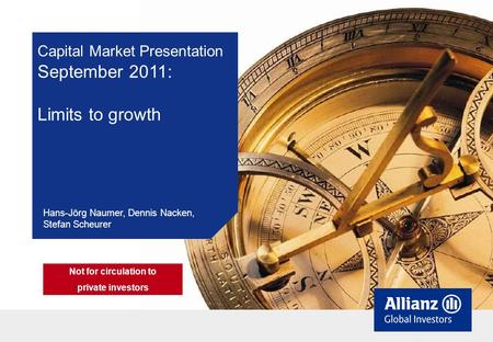 Capital Market Presentation September 2011: Limits to growth Hans-Jörg Naumer, Dennis Nacken, Stefan Scheurer Not for circulation to private investors.