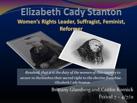 "Brittany Glassberg and Caitlin Kornick Period 7 – 4/7/11 "" Resolved, that it is the duty of the women of this country to secure to themselves their sacred."