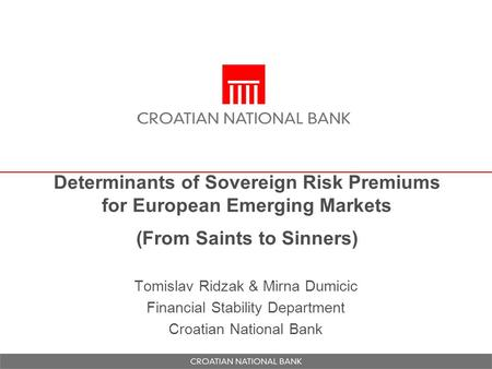 Determinants of Sovereign Risk Premiums for European Emerging Markets (From Saints to Sinners) Tomislav Ridzak & Mirna Dumicic Financial Stability Department.