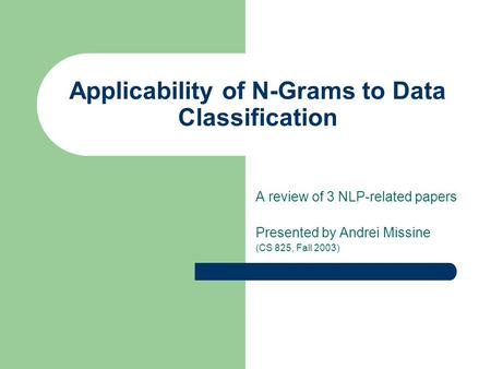 Applicability of N-Grams to Data Classification A review of 3 NLP-related papers Presented by Andrei Missine (CS 825, Fall 2003)