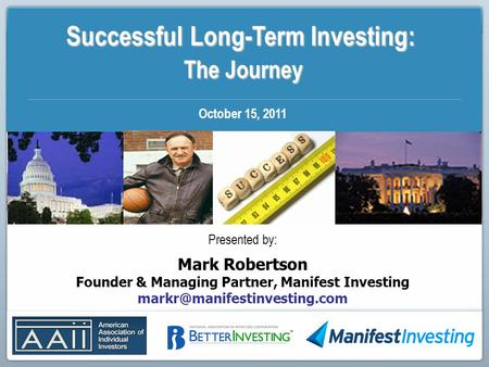 Successful Long-Term Investing: The Journey The Journey October 15, 2011 Presented by: Mark Robertson Founder & Managing Partner, Manifest Investing