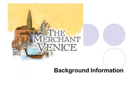 Background Information. The Merchant of Venice Written some time around 1597 Written as a romantic comedy since it is about love and ends happily Fuses.