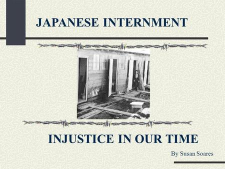 JAPANESE INTERNMENT INJUSTICE IN OUR TIME By Susan Soares.