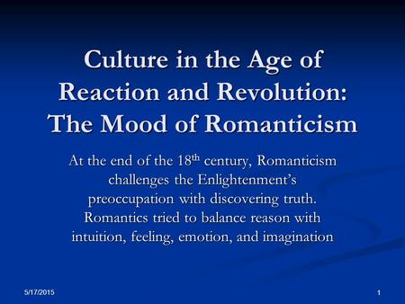 Culture in the Age of Reaction and Revolution: The Mood of Romanticism At the end of the 18 th century, Romanticism challenges the Enlightenment's preoccupation.