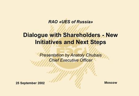 RAO «UES of Russia» Dialogue with Shareholders - New Initiatives and Next Steps Presentation by Anatoly Chubais Chief Executive Officer 25 September 2002.