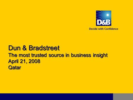 Dun & Bradstreet The most trusted source in business insight April 21, 2008 Qatar.