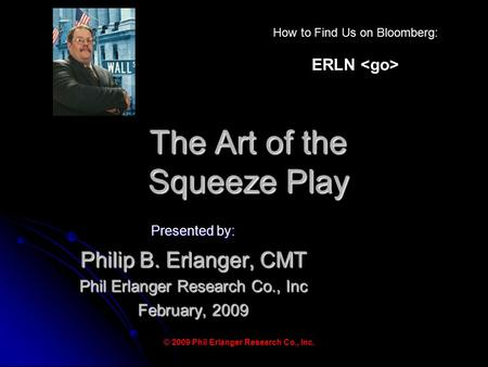 The Art of the Squeeze Play Presented by: Philip B. Erlanger, CMT Phil Erlanger Research Co., Inc February, 2009 © 2009 Phil Erlanger Research Co., Inc.