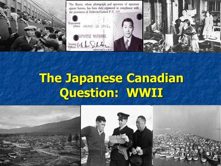 The Japanese Canadian Question: WWII. Japanese Aggression… Japanese expansion in East Asia began in 1931 with the invasion of Manchuria and continued.