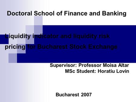 Doctoral School of Finance and Banking Liquidity indicator and liquidity risk pricing for Bucharest Stock Exchange Supervisor: Professor Moisa Altar MSc.
