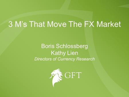 3 M's That Move The FX Market Boris Schlossberg Kathy Lien Directors of Currency Research.