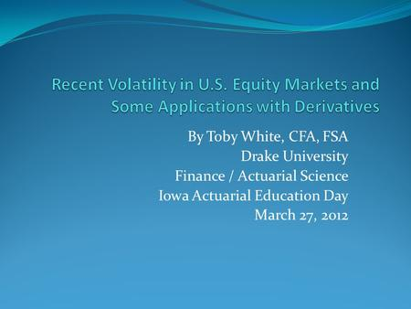 By Toby White, CFA, FSA Drake University Finance / Actuarial Science Iowa Actuarial Education Day March 27, 2012.