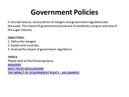 Government Policies In this last lecture, various forms of mergers and government regulations are discussed. The impact of government policies are illustrated.
