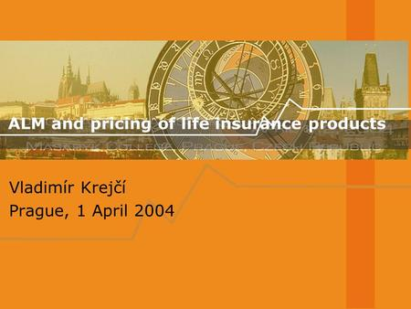ALM and pricing of life insurance products Vladimír Krejčí Prague, 1 April 2004.