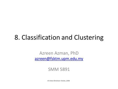 8. Classification and Clustering Azreen Azman, PhD SMM 5891 All slides ©Addison Wesley, 2008.