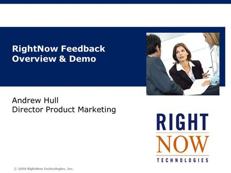 © 2008 RightNow Technologies, Inc. RightNow Feedback Overview & Demo Andrew Hull Director Product Marketing.