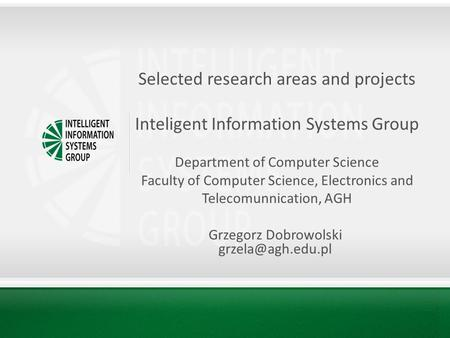 Selected research areas and projects Inteligent Information Systems Group Department of Computer Science Faculty of Computer Science, Electronics and Telecomunnication,