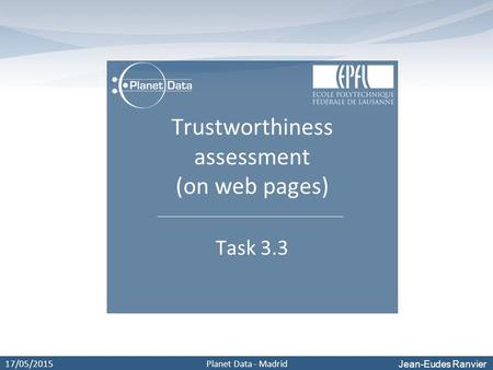 Jean-Eudes Ranvier 17/05/2015Planet Data - Madrid Trustworthiness assessment (on web pages) Task 3.3.