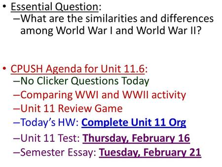Essential Question: What are the similarities and differences among World War I and World War II? CPUSH Agenda for Unit 11.6: No Clicker Questions Today.