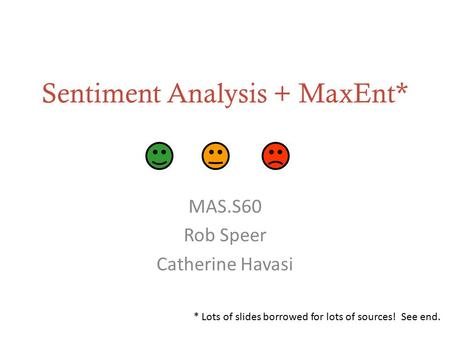 Sentiment Analysis + MaxEnt* MAS.S60 Rob Speer Catherine Havasi * Lots of slides borrowed for lots of sources! See end.