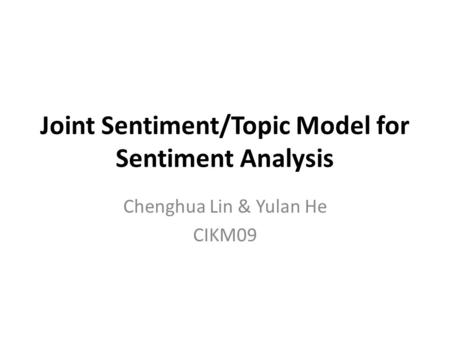 Joint Sentiment/Topic Model for Sentiment Analysis Chenghua Lin & Yulan He CIKM09.