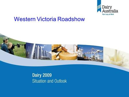 Dairy 2009 – Situation & Outlook Industry briefing 22 May 2008 (final) 1 Western Victoria Roadshow.