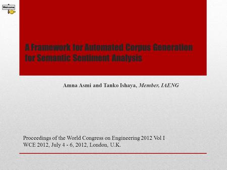 A Framework for Automated Corpus Generation for Semantic Sentiment Analysis Amna Asmi and Tanko Ishaya, Member, IAENG Proceedings of the World Congress.