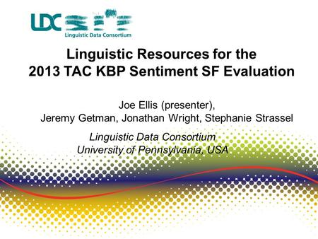 Linguistic Resources for the 2013 TAC KBP Sentiment SF Evaluation Joe Ellis (presenter), Jeremy Getman, Jonathan Wright, Stephanie Strassel Linguistic.