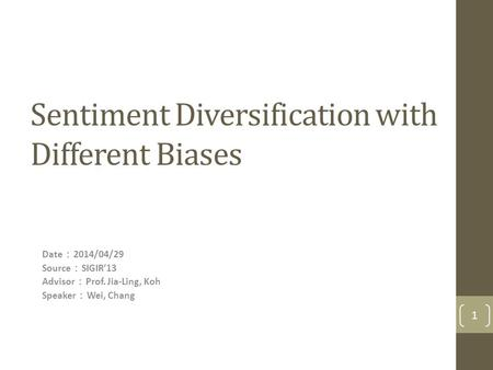 Sentiment Diversification with Different Biases Date : 2014/04/29 Source : SIGIR'13 Advisor : Prof. Jia-Ling, Koh Speaker : Wei, Chang 1.